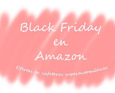 Cafeteras Superautomáticas ofertas Black Friday Amazon